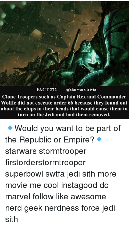 Empire, Jedi, and Memes: FACT 272 @starwars.trivia  Clone Troopers such as Captain Rex and Commander  Wolffe did not execute order 66 because they found out  about the chips in their heads that would cause them to  turn on the Jedi and had them removed. 🔹Would you want to be part of the Republic or Empire?🔹 - starwars stormtrooper firstorderstormtrooper superbowl swtfa jedi sith more movie me cool instagood dc marvel follow like awesome nerd geek nerdness force jedi sith