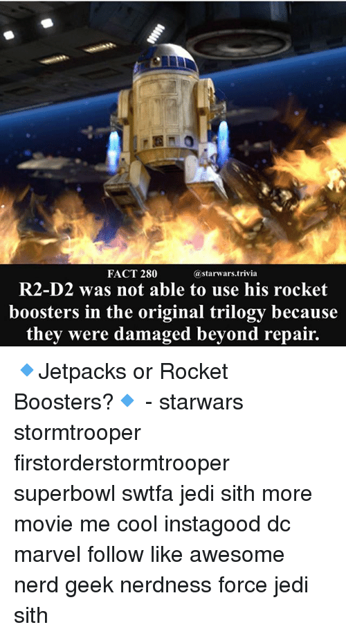 Geeking: FACT 280  astarwars.trivia  R2-D2 was not able to use his rocket  boosters in the original trilogy because  they were damaged beyond repair. 🔹Jetpacks or Rocket Boosters?🔹 - starwars stormtrooper firstorderstormtrooper superbowl swtfa jedi sith more movie me cool instagood dc marvel follow like awesome nerd geek nerdness force jedi sith