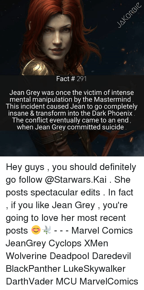 jean grey: Fact 291  Jean Grey was once the victim of intense  mental manipulation by the Mastermind  This incident caused Jean to go completely  insane & transform into the Dark Phoenix  The conflict eventually came to an end  when Jean Grey committed suicide Hey guys , you should definitely go follow @Starwars.Kai . She posts spectacular edits . In fact , if you like Jean Grey , you're going to love her most recent posts 😊🕊 - - - Marvel Comics JeanGrey Cyclops XMen Wolverine Deadpool Daredevil BlackPanther LukeSkywalker DarthVader MCU MarvelComics