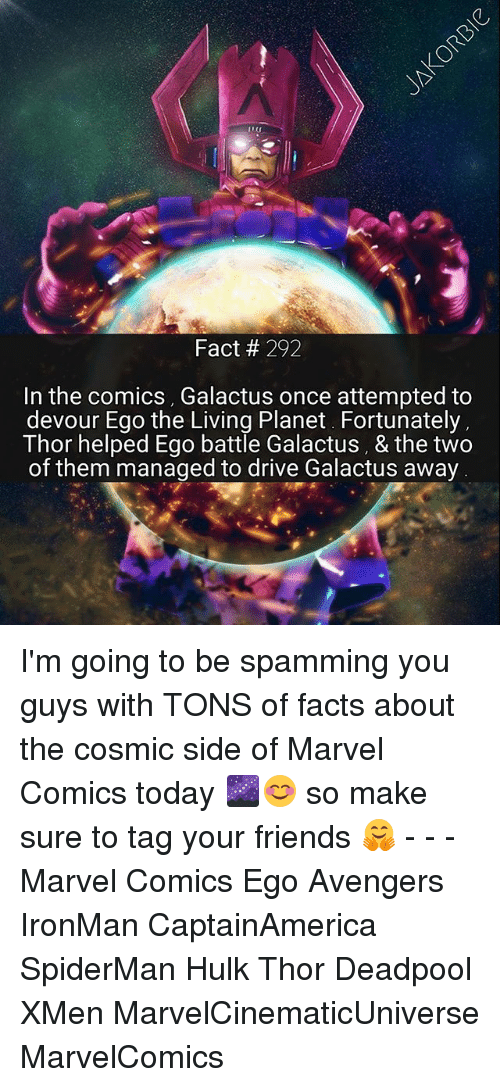 devour: Fact 292  In the comics, Galactus once attempted to  devour Ego the Living Planet. Fortunately,  Thor helped Ego battle Galactus, & the two  of them managed to drive Galactus away I'm going to be spamming you guys with TONS of facts about the cosmic side of Marvel Comics today 🌌😊 so make sure to tag your friends 🤗 - - - Marvel Comics Ego Avengers IronMan CaptainAmerica SpiderMan Hulk Thor Deadpool XMen MarvelCinematicUniverse MarvelComics