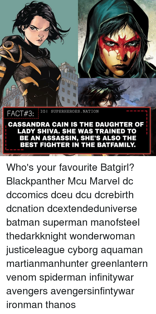 Batman, Memes, and Superman: FACT#3:  IGI SUPERHEROES. NATION  CASSANDRA CAIN IS THE DAUGHTER OF  LADY SHIVA. SHE WAS TRAINED TO  BE AN ASSASSIN, SHE'S ALSO THE  BEST FIGHTER IN THE BATFAMILY. Who's your favourite Batgirl? Blackpanther Mcu Marvel dc dccomics dceu dcu dcrebirth dcnation dcextendeduniverse batman superman manofsteel thedarkknight wonderwoman justiceleague cyborg aquaman martianmanhunter greenlantern venom spiderman infinitywar avengers avengersinfintywar ironman thanos