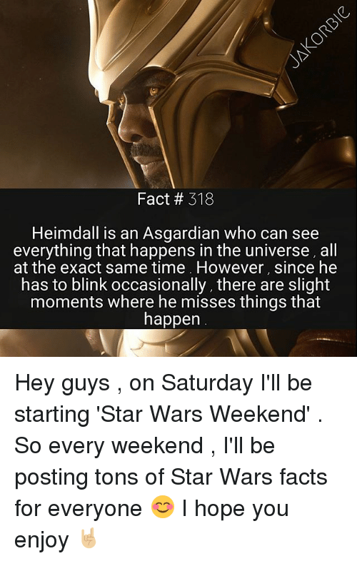 Asgardian: Fact # 318  Heimdall is an Asgardian who can see  everything that happens in the universe, all  at the exact same time However, since he  has to blink occasionally, there are slight  moments where he misses things that  happen Hey guys , on Saturday I'll be starting 'Star Wars Weekend' . So every weekend , I'll be posting tons of Star Wars facts for everyone 😊 I hope you enjoy 🤘🏼