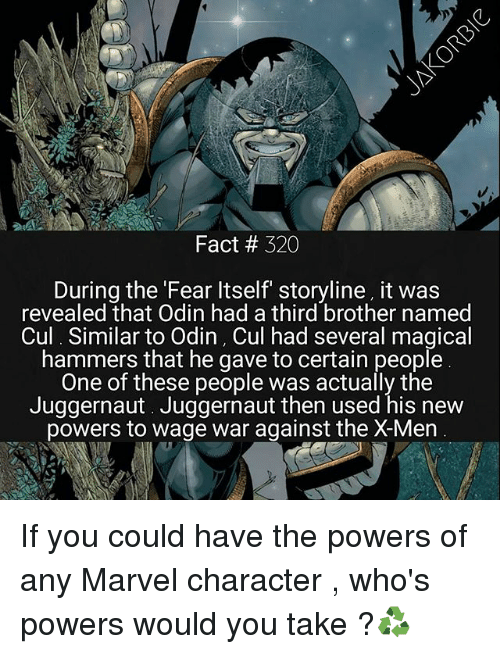 Cul: Fact # 320  During the Fear ltself storyline, it was  revealed that Odin had a third brother named  Cul Similar to Odin, Cul had several magical  hammers that he gave to certain people  One of these people was actually the  Juggernaut. Juggernaut then used his new  powers to wage war against the X-Men If you could have the powers of any Marvel character , who's powers would you take ?♻️