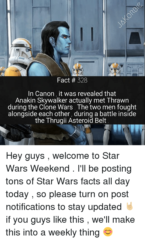 thrawn: Fact # 328  In Canon it was revealed that  Anakin Skywalker actually met Thrawn  during the Clone Wars. The two men fought  alongside each other, during a battle inside  the Thrugii Asteroid Belt Hey guys , welcome to Star Wars Weekend . I'll be posting tons of Star Wars facts all day today , so please turn on post notifications to stay updated 🤘🏼 if you guys like this , we'll make this into a weekly thing 😊