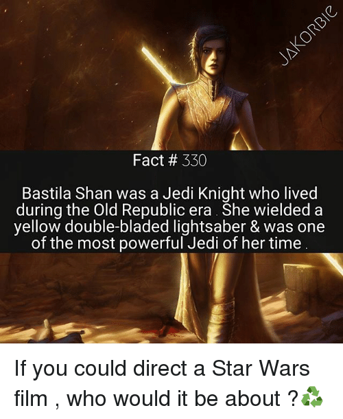 starly: Fact # 330  Bastila Shan was a Jedi Knight who lived  during the Old Republic era She wielded a  yellow double-bladed lightsaber & was one  of the most powerful Jedi of her time If you could direct a Star Wars film , who would it be about ?♻️
