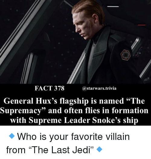 "Jedi, Memes, and Supreme: FACT 378  @starwars.trivia  General Hux's flagship is named ""The  Supremacy"" and often flies in formation  with Supreme Leader Snoke's ship 🔹Who is your favorite villain from ""The Last Jedi""🔹"