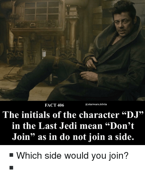 "Jedi, Memes, and Mean: FACT 406  @starwars.trivia  The initials of the character ""DJ""  in the Last Jedi mean ""Don't  Join"" as in do not join a side. ▪️Which side would you join?▪️"
