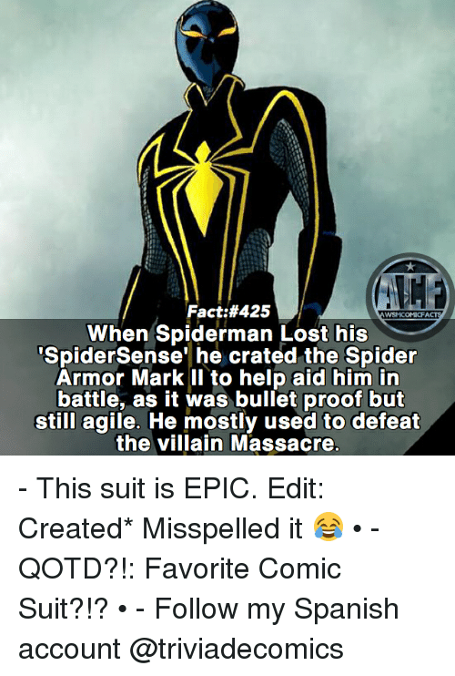 Memes, Spanish, and Spider: Fact:#425  WSMCOMICFA  SpiderSense' he crated the Spider  Armor Mark II to help aid him in  battle, as it was bullet proof but  still agile. He mostly used to defeat  the villain Massacre - This suit is EPIC. Edit: Created* Misspelled it 😂 • - QOTD?!: Favorite Comic Suit?!? • - Follow my Spanish account @triviadecomics