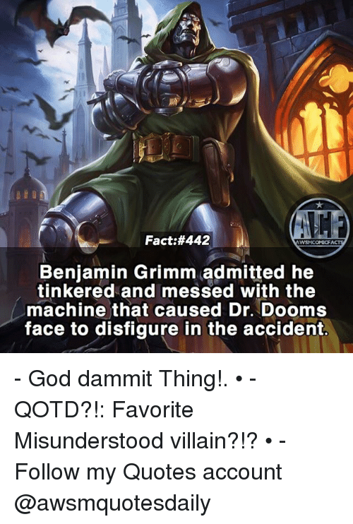 Benjamins: Fact:#442  Benjamin Grimm admitted he  tinkered and messed with the  machine that caused Dr. Dooms  face to disfigure in the accident. - God dammit Thing!. • - QOTD?!: Favorite Misunderstood villain?!? • - Follow my Quotes account @awsmquotesdaily
