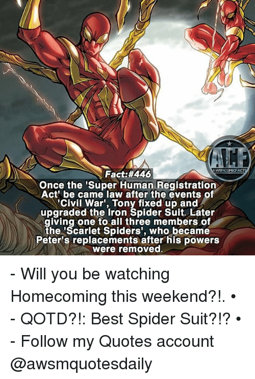 Memes, Spider, and Best: Fact: #446  Once the 'Super Human Registration  Act be came law after the events of  Civil War, Tony fixed up and  upgraded the Iron Spider Suit. Later  giving one to all three members of  the 'Scarlet Spiders', who became  Peter's replacements after his powers  were removed - Will you be watching Homecoming this weekend?!. • - QOTD?!: Best Spider Suit?!? • - Follow my Quotes account @awsmquotesdaily