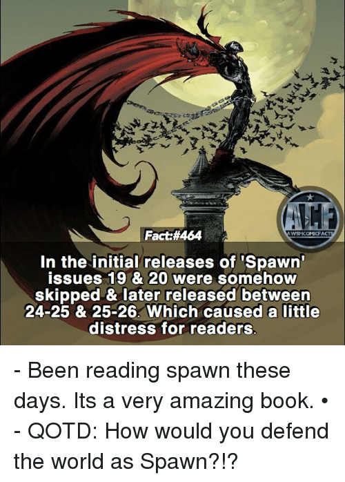 Distression: Fact:#464  In the initial releases of 'Spawn  issues 19 & 20 were somehow  skipped & later released between  24-25 & 25-26. Which caused a little  distress for readers  11ホ - Been reading spawn these days. Its a very amazing book. • - QOTD: How would you defend the world as Spawn?!?