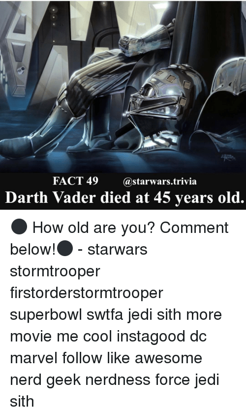 Awesomness: FACT 49  @starwars trivia  Darth Vader died at 45 years old. ⚫️ How old are you? Comment below!⚫️ - starwars stormtrooper firstorderstormtrooper superbowl swtfa jedi sith more movie me cool instagood dc marvel follow like awesome nerd geek nerdness force jedi sith