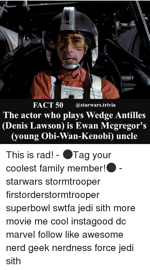 Awesomness: FACT 50 @starwars trivia  The actor who plays Wedge Antilles  Denis Lawson is Ewan Mcgregor's  oung Obi-Wan-Kenobi) uncle This is rad! - ⚫️Tag your coolest family member!⚫️ - starwars stormtrooper firstorderstormtrooper superbowl swtfa jedi sith more movie me cool instagood dc marvel follow like awesome nerd geek nerdness force jedi sith