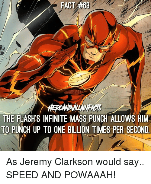 Punch Up: FACT #68  WACs  THE FLASHS INFINITE MASS PUNCH ALLOWS HIM  TO PUNCH UP TO ONE BILLION TIMES PER SECOND As Jeremy Clarkson would say.. SPEED AND POWAAAH!