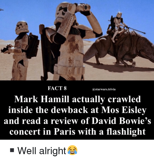 mos eisley: FACT 8  @starwars.trivia  Mark Hamill actually crawled  inside the dewback at Mos Eisley  and read a review of David Bowie's  concert in Paris with a flashlight ▪️Well alright😂