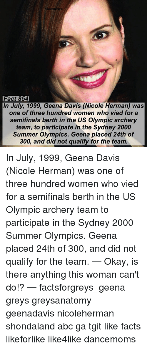 archery: Fact 854  In July, 1999, Geena Davis (Nicole Herman) was  one of three hundred women who vied for a  semifinals berth in the US Olympic archery  team, to participate in the Sydney 2000  Summer Olympics. Geena placed 24th of  300, and did not qualify for the team. In July, 1999, Geena Davis (Nicole Herman) was one of three hundred women who vied for a semifinals berth in the US Olympic archery team to participate in the Sydney 2000 Summer Olympics. Geena placed 24th of 300, and did not qualify for the team. — Okay, is there anything this woman can't do!? — factsforgreys_geena greys greysanatomy geenadavis nicoleherman shondaland abc ga tgit like facts likeforlike like4like dancemoms