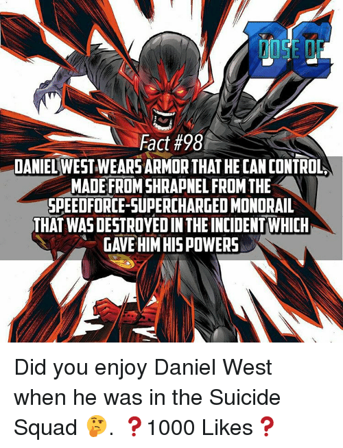 Supercharger: Fact #98  DANIEL WEST WEARSARMOR THAT HE CANCONTROL  MADE FROMSHRAPNEL FROM THE  SPEEDFORCE-SUPERCHARGED MONORAIL  THAT WAS DESTROYED IN THE INCIDENTWHICH  GAVE HIM HIS POWERS Did you enjoy Daniel West when he was in the Suicide Squad 🤔. ❓1000 Likes❓
