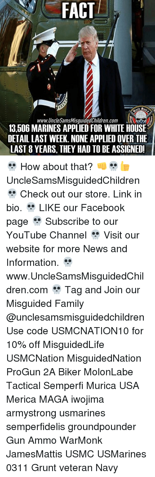 Applie: FACT  Oest  1775  www.Unchesams Misguided Children. Com  13,506 MARINES APPLIED FOR WHITE HOUSE  DETAILLAST WEEK. NONE APPLIED OVER THE  LAST 8 YEARS, THEY HAD TO BE ASSIGNED! 💀 How about that? 👊💀👍 UncleSamsMisguidedChildren 💀 Check out our store. Link in bio. 💀 LIKE our Facebook page 💀 Subscribe to our YouTube Channel 💀 Visit our website for more News and Information. 💀 www.UncleSamsMisguidedChildren.com 💀 Tag and Join our Misguided Family @unclesamsmisguidedchildren Use code USMCNATION10 for 10% off MisguidedLife USMCNation MisguidedNation ProGun 2A Biker MolonLabe Tactical Semperfi Murica USA Merica MAGA iwojima armystrong usmarines semperfidelis groundpounder Gun Ammo WarMonk JamesMattis USMC USMarines 0311 Grunt veteran Navy
