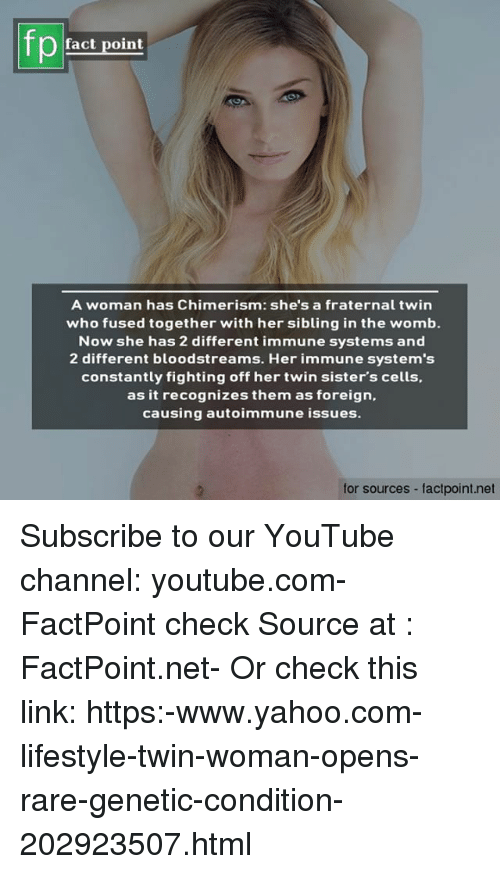 Memes, youtube.com, and Lifestyle: fact point  A woman has Chimerism: she's a fraternal twin  who fused together with her sibling in the womb.  Now she has 2 different immune systems and  2 different bloodstreams. Her immune system's  constantly fighting off her twin sister's cells,  as it recognizes them as foreign,  causing autoimmune issues.  for sources - factpoint.net Subscribe to our YouTube channel: youtube.com-FactPoint check Source at : FactPoint.net- Or check this link: https:-www.yahoo.com-lifestyle-twin-woman-opens-rare-genetic-condition-202923507.html
