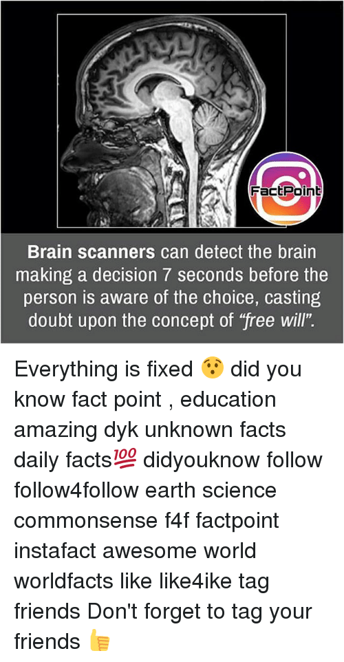 """scanners: Fact Point  Brain scanners can detect the brain  making a decision 7 seconds before the  person is aware of the choice, casting  doubt upon the concept of """"free will"""". Everything is fixed 😯 did you know fact point , education amazing dyk unknown facts daily facts💯 didyouknow follow follow4follow earth science commonsense f4f factpoint instafact awesome world worldfacts like like4ike tag friends Don't forget to tag your friends 👍"""