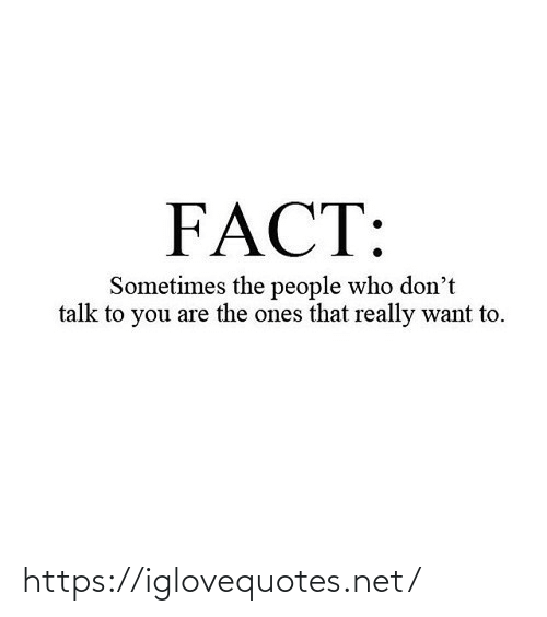 To You: FACT:  Sometimes the people who don't  talk to you are the ones that really want to. https://iglovequotes.net/