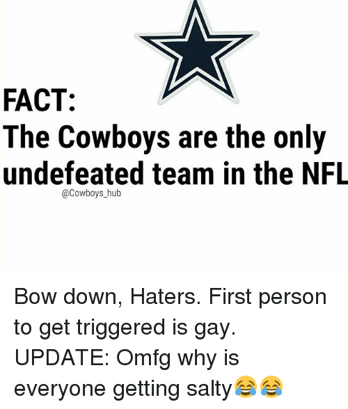 bowed: FACT:  The Cowboys are the only  undefeated team in the NFL  @Cowboys_hub Bow down, Haters. First person to get triggered is gay. UPDATE: Omfg why is everyone getting salty😂😂