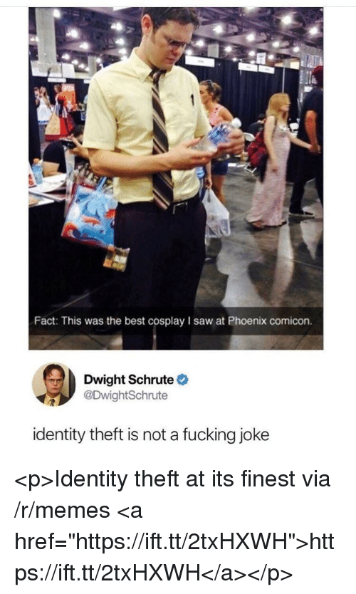 """Memes, Saw, and Dwight Schrute: Fact: This was the best cosplay I saw at Phoenix comicon.  Dwight Schrute  DwightSchrute  identity theft is not a fucking joke <p>Identity theft at its finest via /r/memes <a href=""""https://ift.tt/2txHXWH"""">https://ift.tt/2txHXWH</a></p>"""