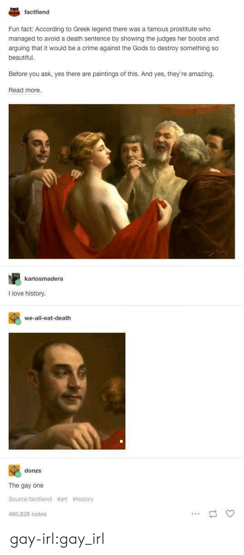 art history: factfiend  Fun fact: According to Greek legend there was a famous prostitute who  managed to avoid a death sentence by showing the judges her boobs and  arguing that it would be a crime against the Gods to destroy something so  beautiful  Before you ask, yes there are paintings of this. And yes, they're amazing.  Read more.  karlosmadera  I love history.  we-all-eat-death  donzs  The gay one  Source:factfiend  460,828 notes  gay-irl:gay_irl