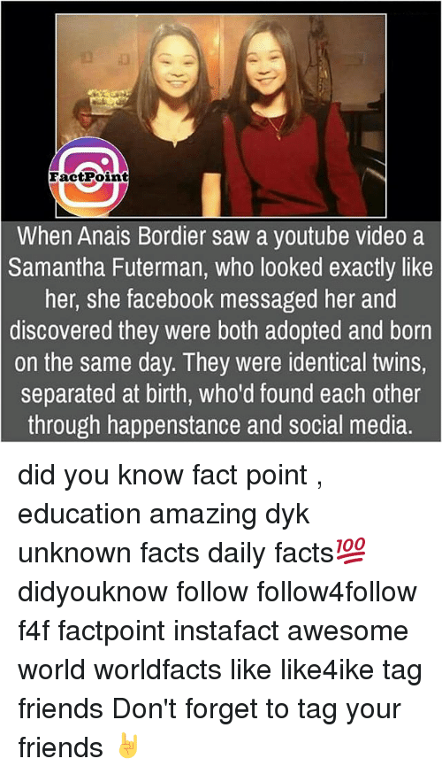 Awesomes: FactPoimt  When Anais Bordier saw a youtube video a  Samantha Futerman, who looked exactly like  her, she facebook messaged her and  discovered they were both adopted and born  on the same day. They were identical twins,  separated at birth, who'd found each other  through happenstance and social media. did you know fact point , education amazing dyk unknown facts daily facts💯 didyouknow follow follow4follow f4f factpoint instafact awesome world worldfacts like like4ike tag friends Don't forget to tag your friends 🤘