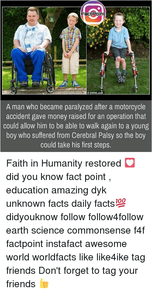 faith in humanity restored: FactPoinb  swNS.com  A man who became paralyzed after a motorcycle  accident gave money raised for an operation that  could allow him to be able to walk again to a young  boy who suffered from Cerebral Palsy so the boy  could take his first step:s. Faith in Humanity restored 💟 did you know fact point , education amazing dyk unknown facts daily facts💯 didyouknow follow follow4follow earth science commonsense f4f factpoint instafact awesome world worldfacts like like4ike tag friends Don't forget to tag your friends 👍