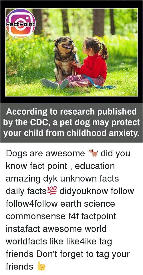 cdc: FactPoint  According to research published  the CDC, a pet dog may protect  your child from childhood anxiety.  by Dogs are awesome 🐕 did you know fact point , education amazing dyk unknown facts daily facts💯 didyouknow follow follow4follow earth science commonsense f4f factpoint instafact awesome world worldfacts like like4ike tag friends Don't forget to tag your friends 👍