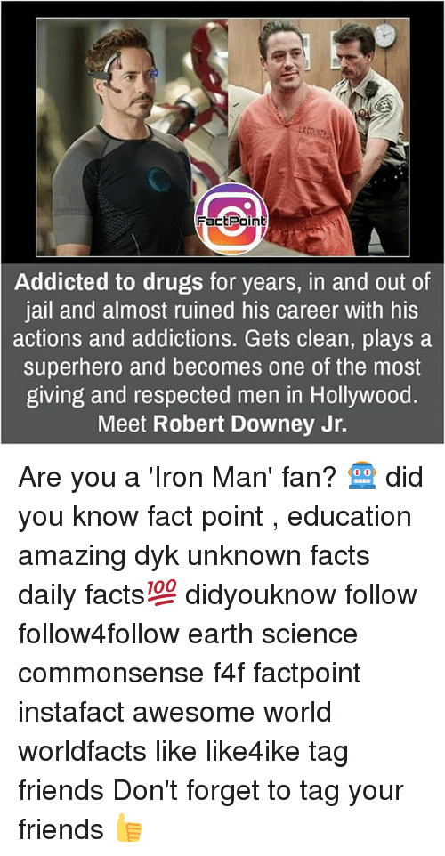 forgeted: FactPoint  Addicted to drugs for years, in and out of  jail and almost ruined his career with his  actions and addictions. Gets clean, plays a  superhero and becomes one of the most  giving and respected men in Hollywood.  Meet Robert Downey Jr. Are you a 'Iron Man' fan? 🤖 did you know fact point , education amazing dyk unknown facts daily facts💯 didyouknow follow follow4follow earth science commonsense f4f factpoint instafact awesome world worldfacts like like4ike tag friends Don't forget to tag your friends 👍