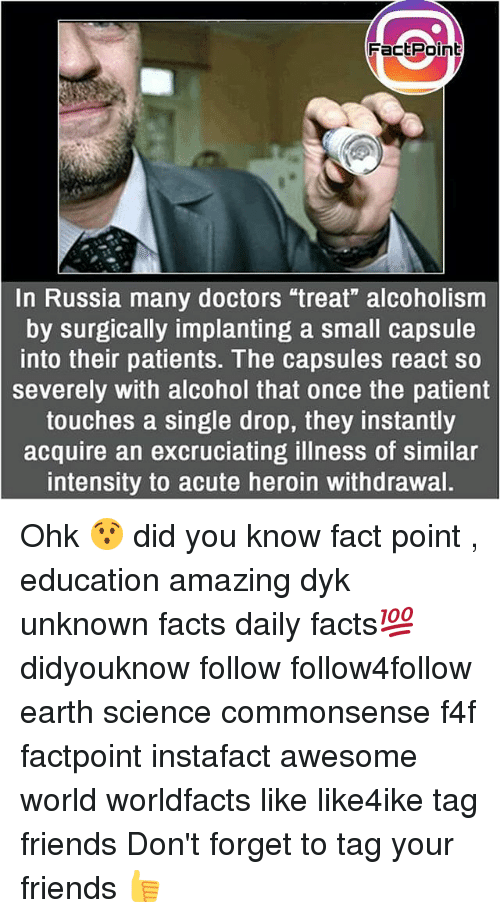 """Facts, Friends, and Heroin: FactPoint  ctPoin  In Russia many doctors """"treat"""" alcoholism  by surgically implanting a small capsule  into their patients. The capsules react so  severely with alcohol that once the patient  touches a single drop, they instantly  acquire an excruciating illness of similar  intensity to acute heroin withdrawal. Ohk 😯 did you know fact point , education amazing dyk unknown facts daily facts💯 didyouknow follow follow4follow earth science commonsense f4f factpoint instafact awesome world worldfacts like like4ike tag friends Don't forget to tag your friends 👍"""