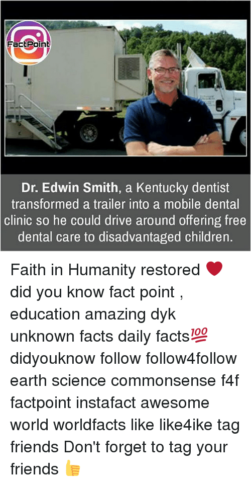 Children, Facts, and Friends: FactPoint  Dr. Edwin Smith, a Kentucky dentist  transformed a trailer into a mobile dental  clinic so he could drive around offering free  dental care to disadvantaged children. Faith in Humanity restored ❤ did you know fact point , education amazing dyk unknown facts daily facts💯 didyouknow follow follow4follow earth science commonsense f4f factpoint instafact awesome world worldfacts like like4ike tag friends Don't forget to tag your friends 👍