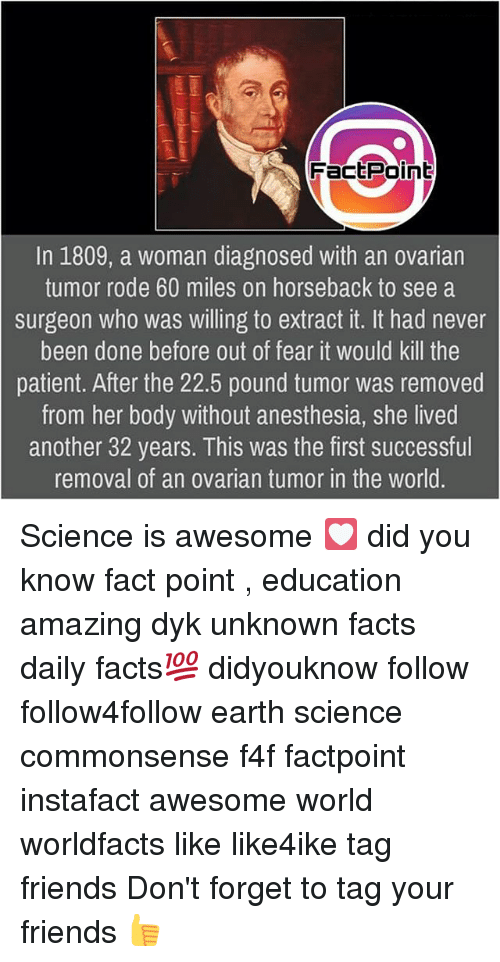 Facts, Friends, and Memes: FactPoint  In 1809, a woman diagnosed with an ovarian  tumor rode 60 miles on horseback to see a  surgeon who was willing to extract it. It had never  been done before out of fear it would kill the  patient. After the 22.5 pound tumor was removed  from her body without anesthesia, she lived  another 32 years. This was the first successful  removal of an ovarian tumor in the world Science is awesome 💟 did you know fact point , education amazing dyk unknown facts daily facts💯 didyouknow follow follow4follow earth science commonsense f4f factpoint instafact awesome world worldfacts like like4ike tag friends Don't forget to tag your friends 👍