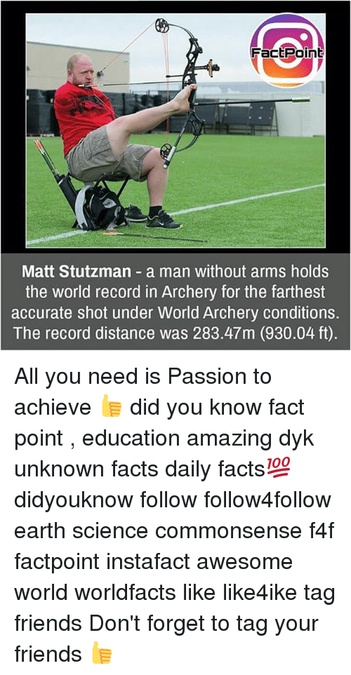 archery: FactPoint  Matt Stutzman a man without arms holds  the world record in Archery for the farthest  accurate shot under World Archery conditions.  The record distance was 283.47m (930.04 ft) All you need is Passion to achieve 👍 did you know fact point , education amazing dyk unknown facts daily facts💯 didyouknow follow follow4follow earth science commonsense f4f factpoint instafact awesome world worldfacts like like4ike tag friends Don't forget to tag your friends 👍