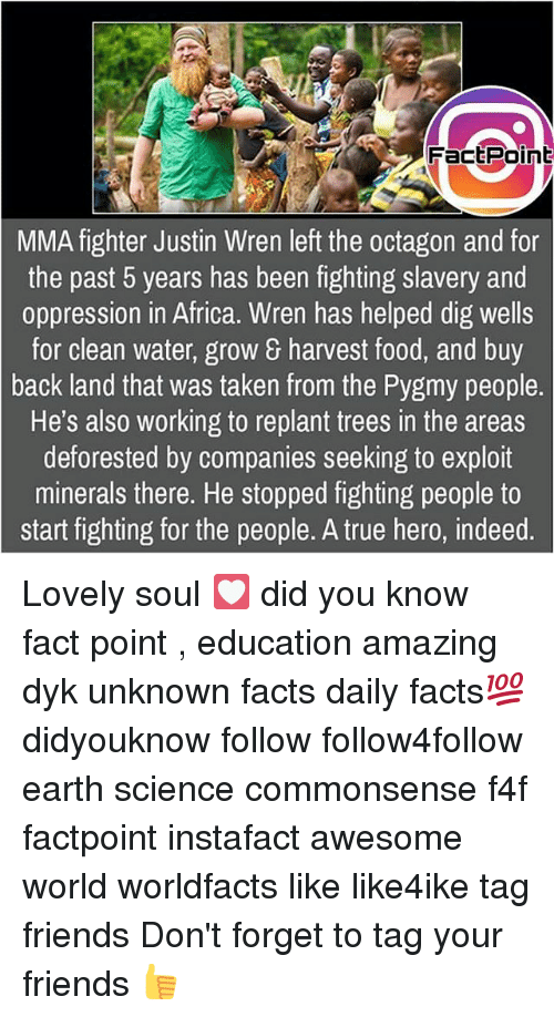 Exploitable: FactPoint  MMA fighter Justin Wren left the octagon and for  the past 5 years has been fighting slavery and  oppression in Africa. Wren has helped dig wells  for clean water, grow & harvest food, and buy  back land that was taken from the Pygmy people.  He's also working to replant trees in the areas  deforested by companies seeking to exploit  minerals there. He stopped fighting people to  start fighting for the people. A true hero, indeed Lovely soul 💟 did you know fact point , education amazing dyk unknown facts daily facts💯 didyouknow follow follow4follow earth science commonsense f4f factpoint instafact awesome world worldfacts like like4ike tag friends Don't forget to tag your friends 👍