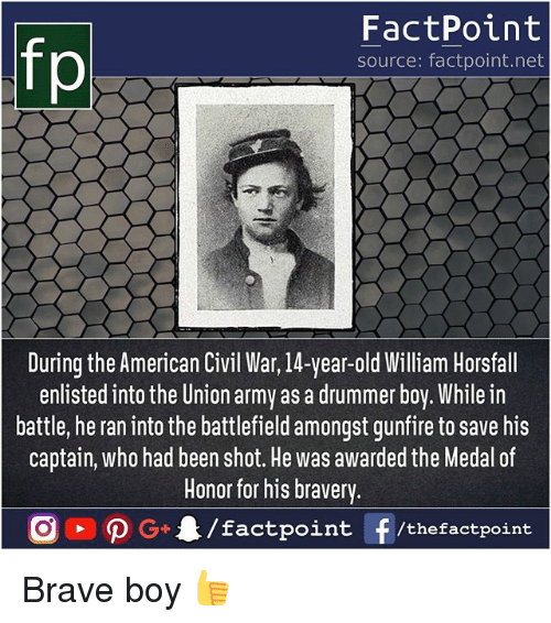 Civility: FactPoint  source: factpoint.net  During the American Civil War, 14-year-old William Horsfall  enlisted into the Union army as a drummer boy. While irn  battle, he ran into the battlefield amongst gunfire to save his  captain, who had been shot. He was awarded the Medal of  Honor for his bravery. Brave boy 👍