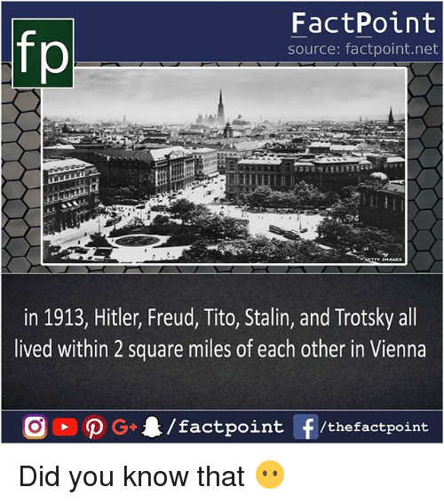 Stalinator: FactPoint  source: factpoint.net  in 1913, Hitler, Freud, Tito, Stalin, and Trotsky all  lived within 2 square miles of each other in Vienna Did you know that 😶