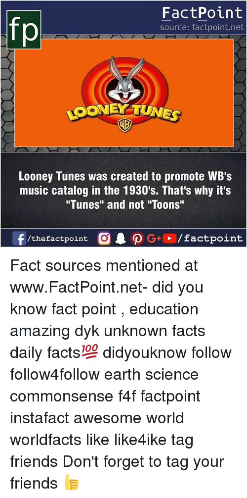 "Looney Tunes: FactPoint  source: factpoint.net  LOONEY TUNES  AD  Looney Tunes was created to promote WB's  music catalog in the 1930's. That's why it's  ""Tunes"" and not ""Toons""  f/thefactpoint  G+/factpoint Fact sources mentioned at www.FactPoint.net- did you know fact point , education amazing dyk unknown facts daily facts💯 didyouknow follow follow4follow earth science commonsense f4f factpoint instafact awesome world worldfacts like like4ike tag friends Don't forget to tag your friends 👍"