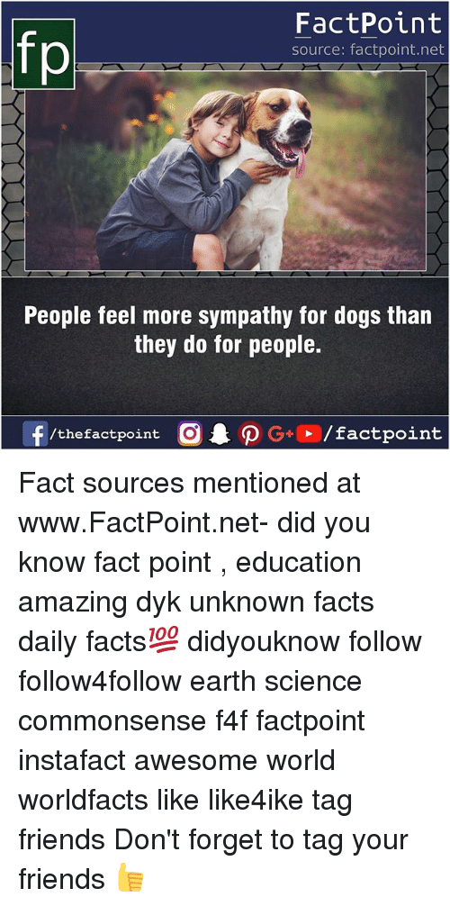 Forgetfulness: FactPoint  source: factpoint.net  People feel more sympathy for dogs than  they do for people.  f/thefactpoint  G+/factpoint Fact sources mentioned at www.FactPoint.net- did you know fact point , education amazing dyk unknown facts daily facts💯 didyouknow follow follow4follow earth science commonsense f4f factpoint instafact awesome world worldfacts like like4ike tag friends Don't forget to tag your friends 👍