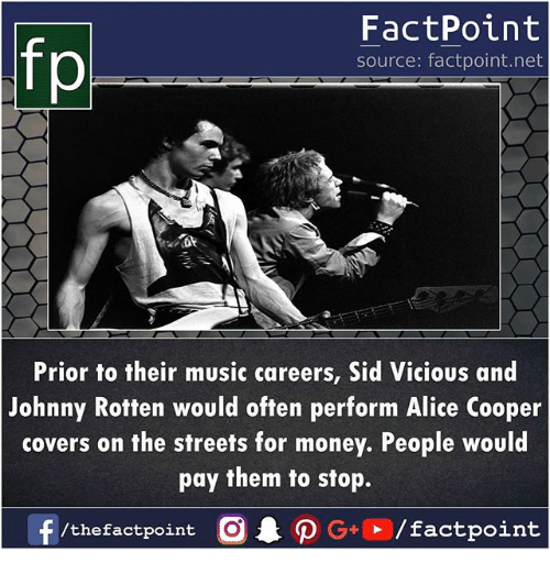alice cooper: FactPoint  source: factpoint.net  Prior to their music careers, Sid Vicious and  Johnny Rotten would often perform Alice Cooper  covers on the streets for money. People would  pay them to stop.  f/thefactpoint O PG/factpoint