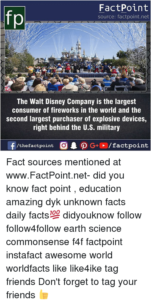 Disney, Facts, and Friends: FactPoint  source: factpoint.net  The Walt Disney Company is the largest  consumer of fireworks in the world and the  second largest purchaser of explosive devices,  right behind the U.S. military Fact sources mentioned at www.FactPoint.net- did you know fact point , education amazing dyk unknown facts daily facts💯 didyouknow follow follow4follow earth science commonsense f4f factpoint instafact awesome world worldfacts like like4ike tag friends Don't forget to tag your friends 👍