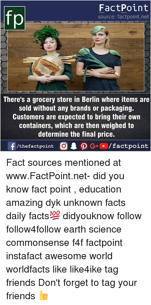 Facts, Friends, and Memes: FactPoint  source: factpoint.net  There's a grocery store in Berlin where items are  sold without any brands or packaging.  Customers are expected to bring their own  containers, which are then weighed to  determine the final price.  f/thefactpoint  O.PG+、/factpoint Fact sources mentioned at www.FactPoint.net- did you know fact point , education amazing dyk unknown facts daily facts💯 didyouknow follow follow4follow earth science commonsense f4f factpoint instafact awesome world worldfacts like like4ike tag friends Don't forget to tag your friends 👍