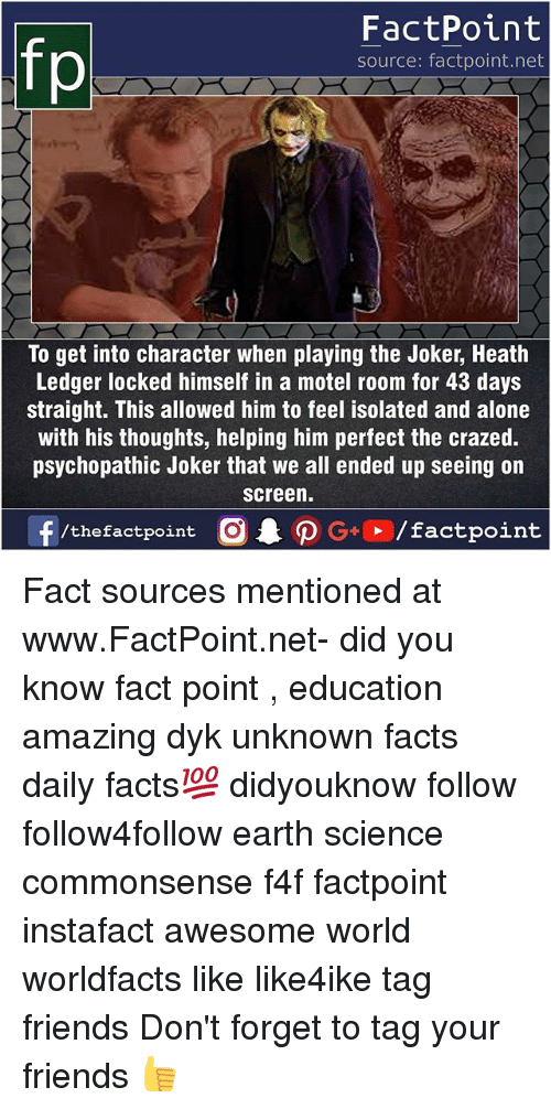psychopathic: FactPoint  source: factpoint.net  To get into character when playing the Joker, Heath  Ledger locked himself in a motel room for 43 days  straight. This allowed him to feel isolated and alone  with his thoughts, helping him perfect the crazed.  psychopathic Joker that we all ended up seeing on  screen. Fact sources mentioned at www.FactPoint.net- did you know fact point , education amazing dyk unknown facts daily facts💯 didyouknow follow follow4follow earth science commonsense f4f factpoint instafact awesome world worldfacts like like4ike tag friends Don't forget to tag your friends 👍