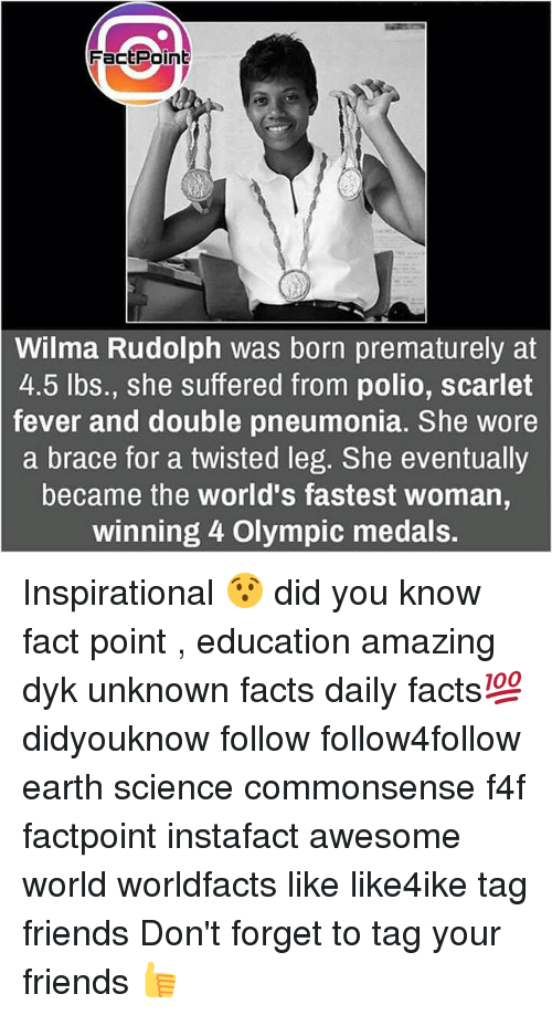 wilma: FactPoint  Wilma Rudolph was born prematurely at  4.5 lbs., she suffered from polio, scarlet  fever and double pneumonia. She wore  a brace for a twisted leg. She eventually  became the world's fastest woman  winning 4 Olympic medals. Inspirational 😯 did you know fact point , education amazing dyk unknown facts daily facts💯 didyouknow follow follow4follow earth science commonsense f4f factpoint instafact awesome world worldfacts like like4ike tag friends Don't forget to tag your friends 👍