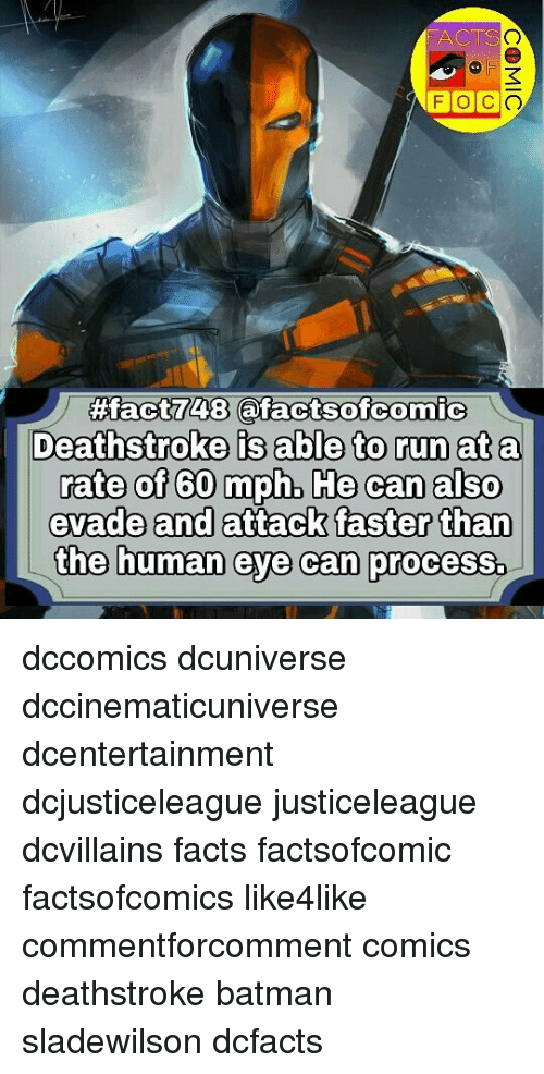 Batman, Facts, and Memes: FACTS  41  FOCO  48  Deathstroke is able to run ata  rate of 60 mph, He can also  evade and attack faster than  the human eye can process. dccomics dcuniverse dccinematicuniverse dcentertainment dcjusticeleague justiceleague dcvillains facts factsofcomic factsofcomics like4like commentforcomment comics deathstroke batman sladewilson dcfacts