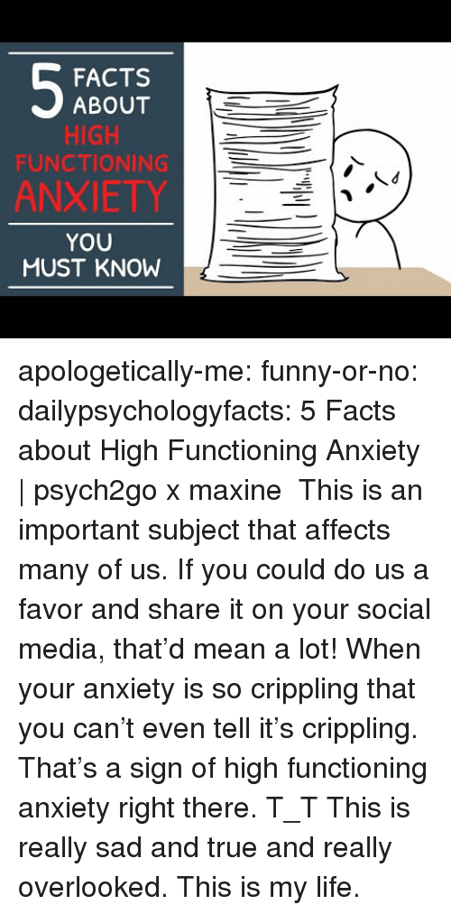 Facts, Funny, and Life: FACTS  ABOUT  HIGH  FUNCTIONING  ANXIETY  YOU  MUST KNOW apologetically-me:  funny-or-no: dailypsychologyfacts:  5 Facts about High Functioning Anxiety   psych2go x maxine This is an important subject that affects many of us. If you could do us a favor and share it on your social media, that'd mean a lot!  When your anxiety is so crippling that you can't even tell it's crippling. That's a sign of high functioning anxiety right there. T_T   This is really sad and true and really overlooked. This is my life.