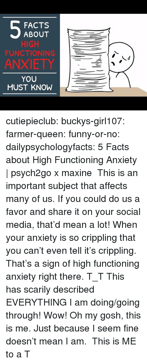 Maxine: FACTS  ABOUT  HIGH  FUNCTIONING  ANXIETY  YOU  MUST KNOW cutiepieclub:  buckys-girl107:  farmer-queen: funny-or-no:  dailypsychologyfacts:  5 Facts about High Functioning Anxiety   psych2go x maxine This is an important subject that affects many of us. If you could do us a favor and share it on your social media, that'd mean a lot!  When your anxiety is so crippling that you can't even tell it's crippling. That's a sign of high functioning anxiety right there. T_T   This has scarily described EVERYTHING I am doing/going through! Wow!   Oh my gosh, this is me. Just because I seem fine doesn't mean I am.  This is ME to a T