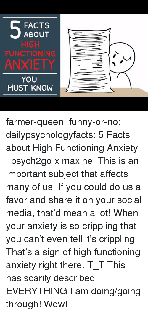 Facts, Funny, and Social Media: FACTS  ABOUT  HIGH  FUNCTIONING  ANXIETY  YOU  MUST KNOW farmer-queen:  funny-or-no: dailypsychologyfacts:  5 Facts about High Functioning Anxiety | psych2go x maxine This is an important subject that affects many of us. If you could do us a favor and share it on your social media, that'd mean a lot!  When your anxiety is so crippling that you can't even tell it's crippling. That's a sign of high functioning anxiety right there. T_T   This has scarily described EVERYTHING I am doing/going through! Wow!